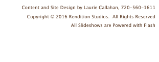 Content and Site Design by Laurie Callahan, 720-560-1611 Copyright © 2016 Rendition Studios.  All Rights Reserved All Slideshows are Powered with Flash